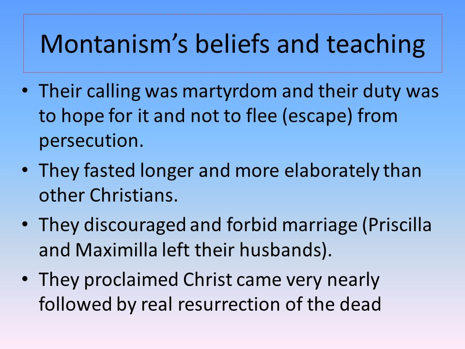 Montanism's beliefs and teaching Their calling was martyrdom and their duty was to hope for it and not to flee (escape) from persecution.