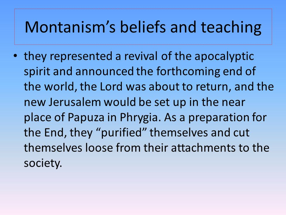 Montanism's beliefs and teaching they represented a revival of the apocalyptic spirit and announced the forthcoming end of the world, the Lord was about to return, and the new Jerusalem would be set up in the near place of Papuza in Phrygia.