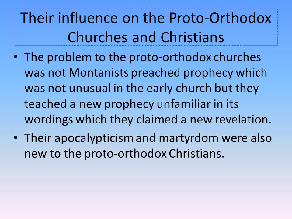 Their influence on the Proto-Orthodox Churches and Christians The problem to the proto-orthodox churches was not Montanists preached prophecy which wa