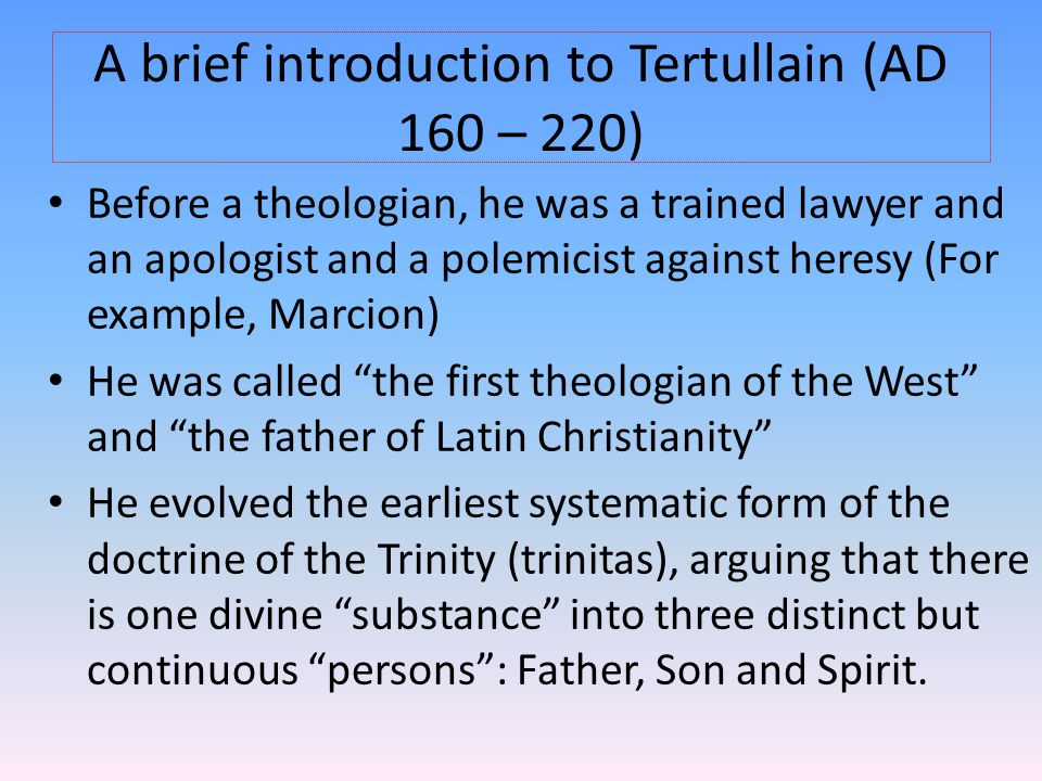 A brief introduction to Tertullain (AD 160 – 220) Before a theologian, he was a trained lawyer and an apologist and a polemicist against heresy (For example, Marcion) He was called the first theologian of the West and the father of Latin Christianity He evolved the earliest systematic form of the doctrine of the Trinity (trinitas), arguing that there is one divine substance into three distinct but continuous persons : Father, Son and Spirit.