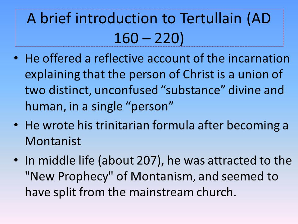 A brief introduction to Tertullain (AD 160 – 220) He offered a reflective account of the incarnation explaining that the person of Christ is a union o