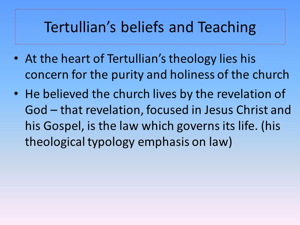 Tertullian's beliefs and Teaching At the heart of Tertullian's theology lies his concern for the purity and holiness of the church He believed the chu