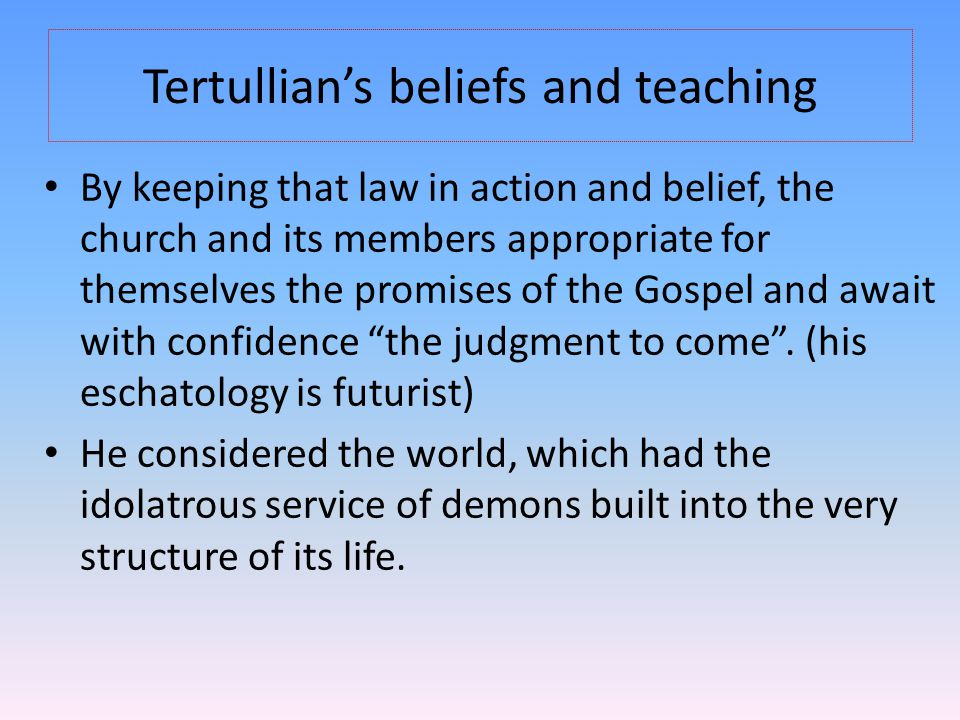 Tertullian's beliefs and teaching By keeping that law in action and belief, the church and its members appropriate for themselves the promises of the