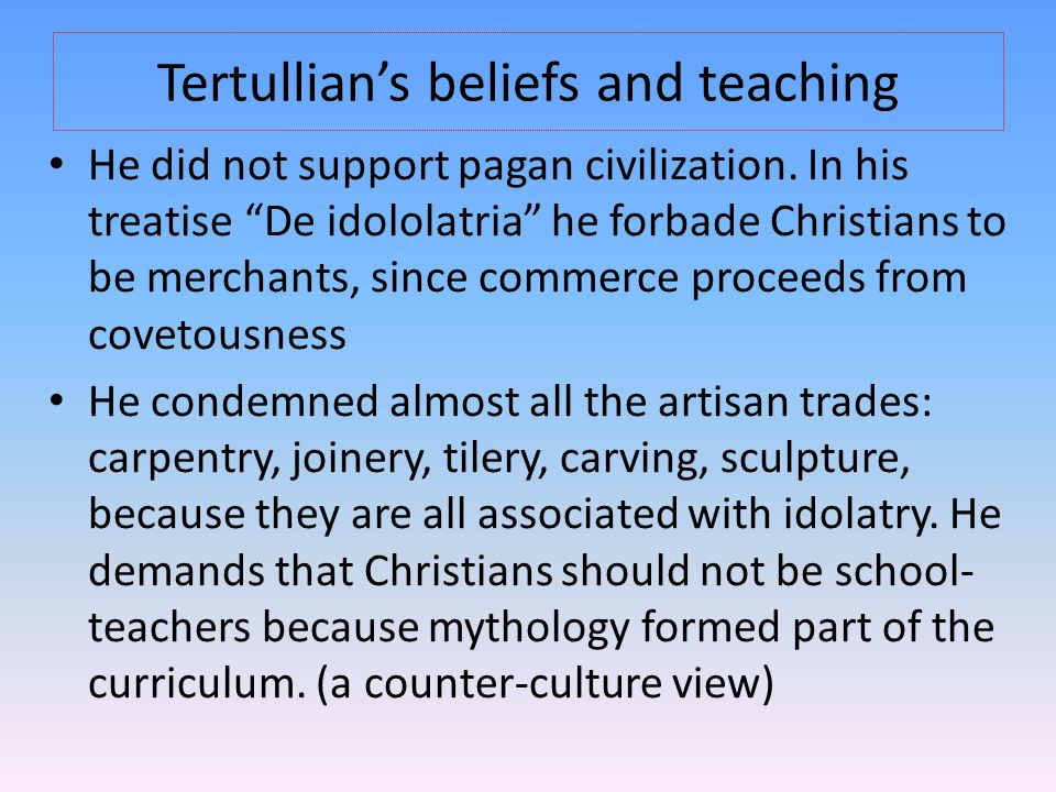 "Tertullian's beliefs and teaching He did not support pagan civilization. In his treatise ""De idololatria"" he forbade Christians to be merchants, since"