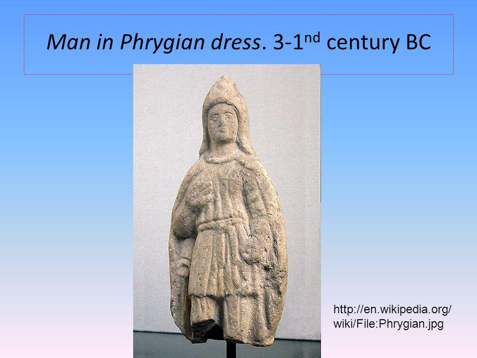 Man in Phrygian dress. 3-1 nd century BC http://en.wikipedia.org/ wiki/File:Phrygian.jpg