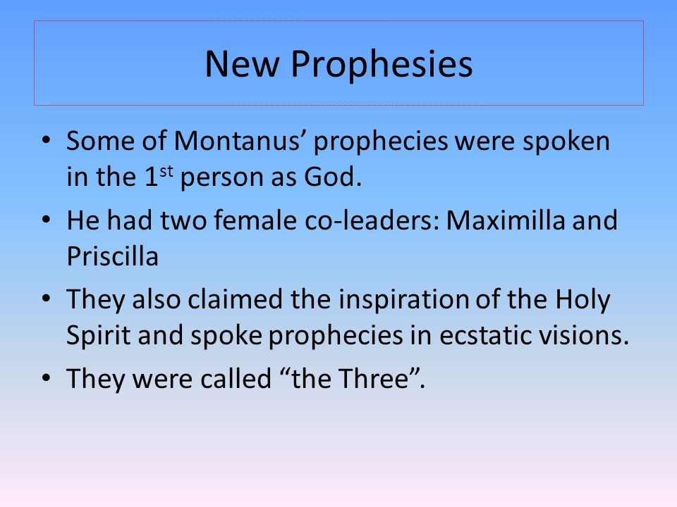 New Prophesies Some of Montanus' prophecies were spoken in the 1 st person as God. He had two female co-leaders: Maximilla and Priscilla They also cla