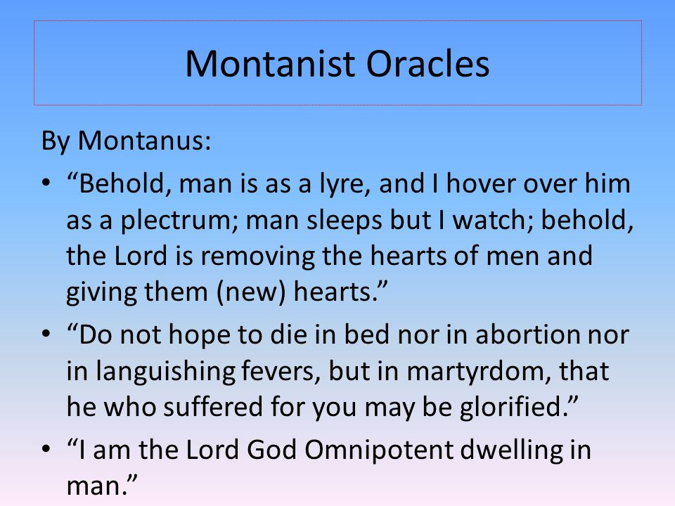 Montanist Oracles By Montanus: Behold, man is as a lyre, and I hover over him as a plectrum; man sleeps but I watch; behold, the Lord is removing the hearts of men and giving them (new) hearts. Do not hope to die in bed nor in abortion nor in languishing fevers, but in martyrdom, that he who suffered for you may be glorified. I am the Lord God Omnipotent dwelling in man.