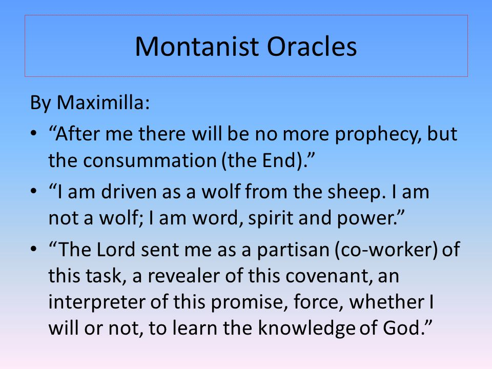 "Montanist Oracles By Maximilla: ""After me there will be no more prophecy, but the consummation (the End)."" ""I am driven as a wolf from the sheep. I am"
