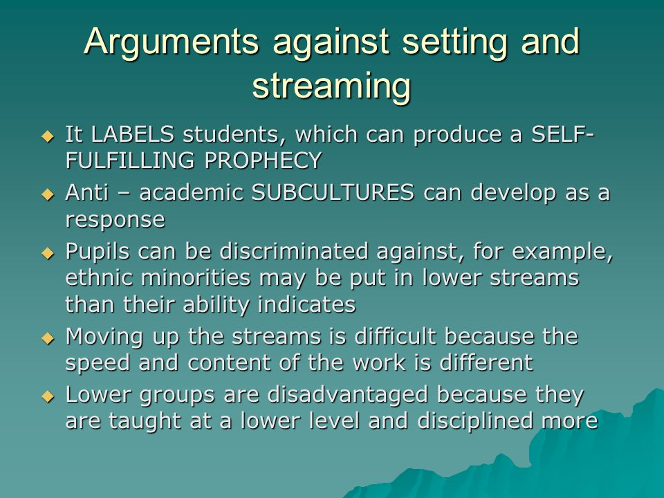 Arguments against setting and streaming  It LABELS students, which can produce a SELF- FULFILLING PROPHECY  Anti – academic SUBCULTURES can develop as a response  Pupils can be discriminated against, for example, ethnic minorities may be put in lower streams than their ability indicates  Moving up the streams is difficult because the speed and content of the work is different  Lower groups are disadvantaged because they are taught at a lower level and disciplined more