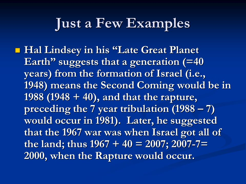 Just a Few Examples Hal Lindsey in his Late Great Planet Earth suggests that a generation (=40 years) from the formation of Israel (i.e., 1948) means the Second Coming would be in 1988 (1948 + 40), and that the rapture, preceding the 7 year tribulation (1988 – 7) would occur in 1981).