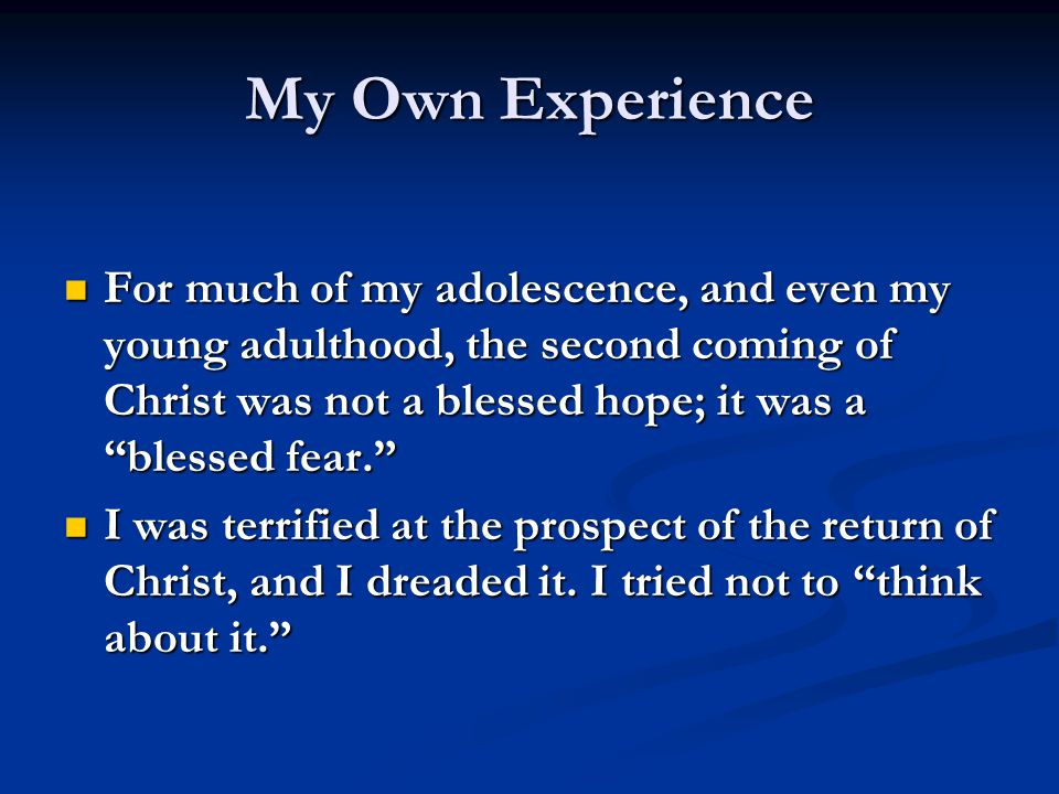 My Own Experience For much of my adolescence, and even my young adulthood, the second coming of Christ was not a blessed hope; it was a blessed fear. For much of my adolescence, and even my young adulthood, the second coming of Christ was not a blessed hope; it was a blessed fear. I was terrified at the prospect of the return of Christ, and I dreaded it.