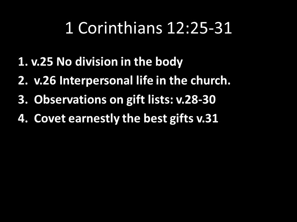 1 Corinthians 12:25-31 1. v.25 No division in the body 2. v.26 Interpersonal life in the church. 3. Observations on gift lists: v.28-30 4. Covet earne