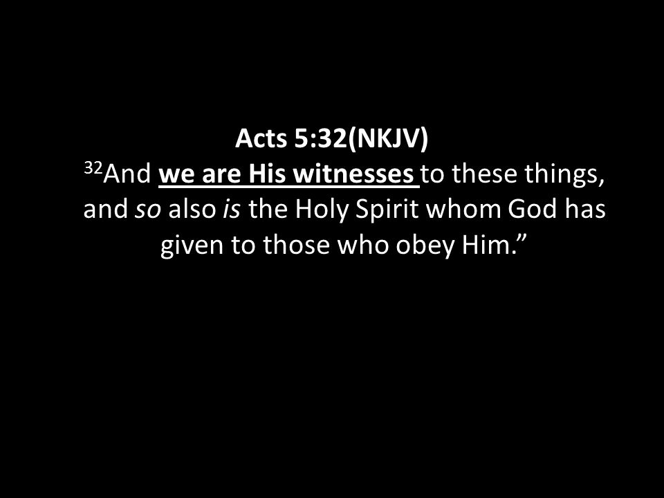Acts 5:32(NKJV) 32 And we are His witnesses to these things, and so also is the Holy Spirit whom God has given to those who obey Him.""