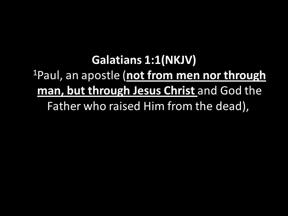 Galatians 1:1(NKJV) 1 Paul, an apostle (not from men nor through man, but through Jesus Christ and God the Father who raised Him from the dead),