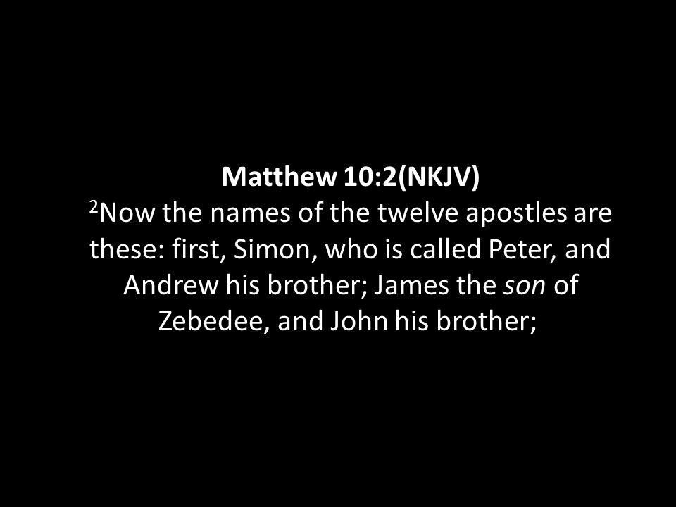Matthew 10:2(NKJV) 2 Now the names of the twelve apostles are these: first, Simon, who is called Peter, and Andrew his brother; James the son of Zebed