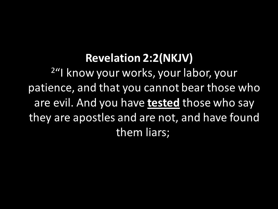 "Revelation 2:2(NKJV) 2 ""I know your works, your labor, your patience, and that you cannot bear those who are evil. And you have tested those who say t"