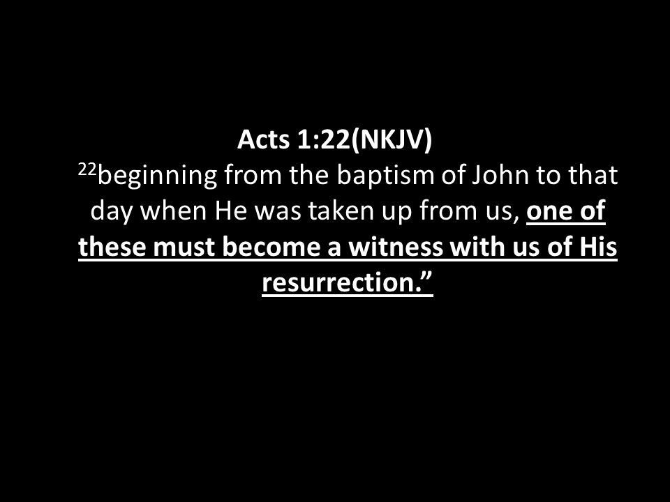 Acts 1:22(NKJV) 22 beginning from the baptism of John to that day when He was taken up from us, one of these must become a witness with us of His resu