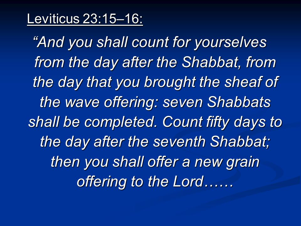 Leviticus 23:15–16: And you shall count for yourselves from the day after the Shabbat, from the day that you brought the sheaf of the wave offering: seven Shabbats shall be completed.