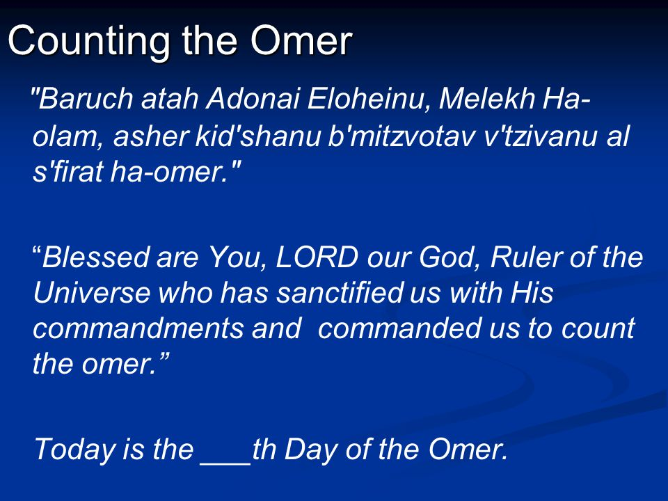 Counting the Omer Baruch atah Adonai Eloheinu, Melekh Ha- olam, asher kid shanu b mitzvotav v tzivanu al s firat ha-omer. Blessed are You, LORD our God, Ruler of the Universe who has sanctified us with His commandments and commanded us to count the omer. Today is the ___th Day of the Omer.