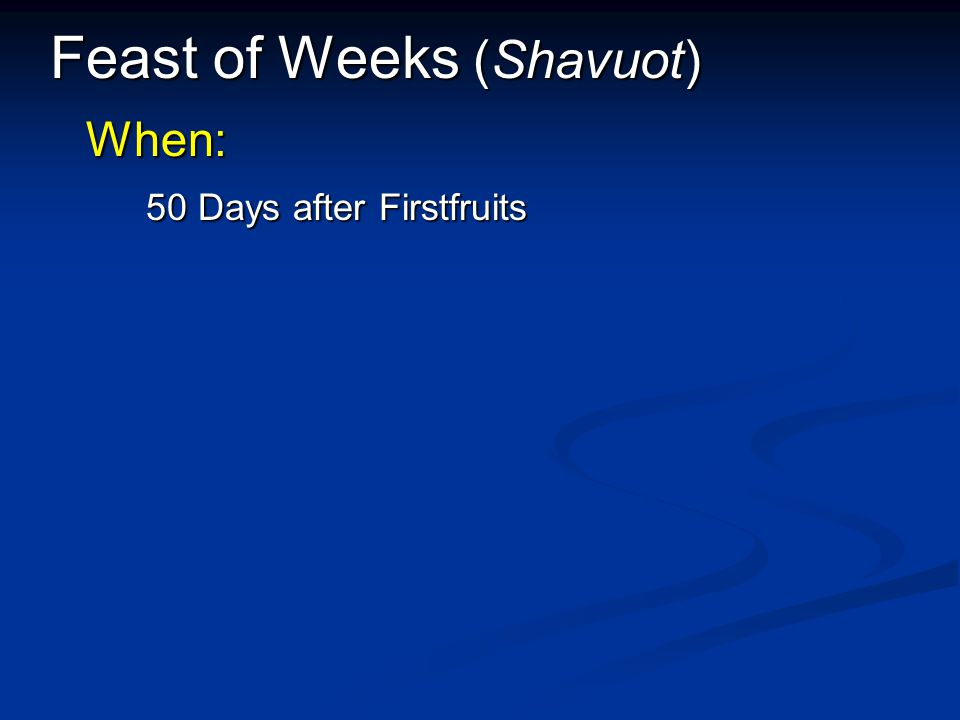 Feast of Weeks (Shavuot) When: 50 Days after Firstfruits