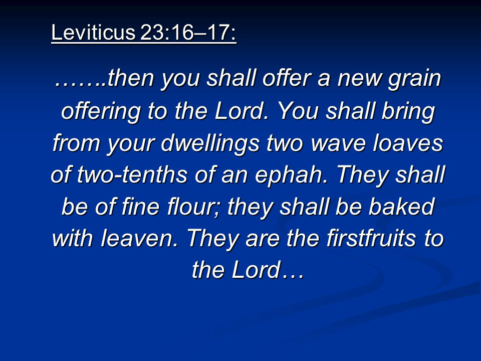 Leviticus 23:16–17: Leviticus 23:16–17: …….then you shall offer a new grain offering to the Lord. You shall bring from your dwellings two wave loaves