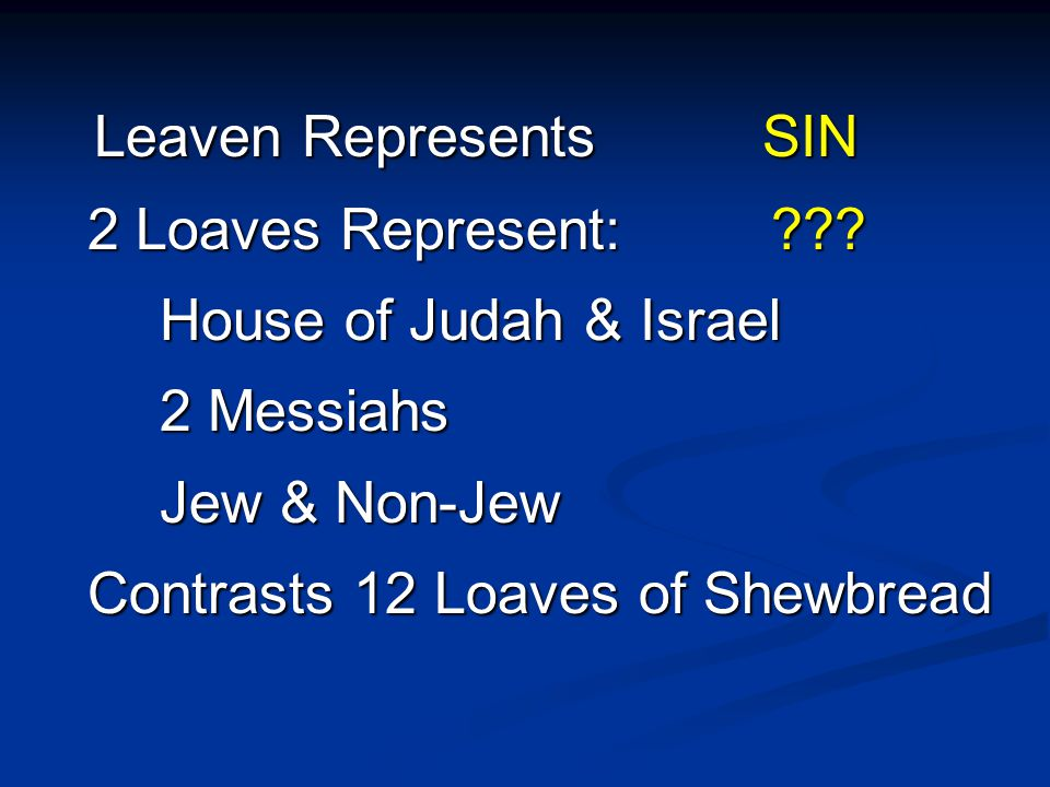 Leaven Represents SIN 2 Loaves Represent: ??? 2 Loaves Represent: ??? House of Judah & Israel 2 Messiahs Jew & Non-Jew Contrasts 12 Loaves of Shewbrea
