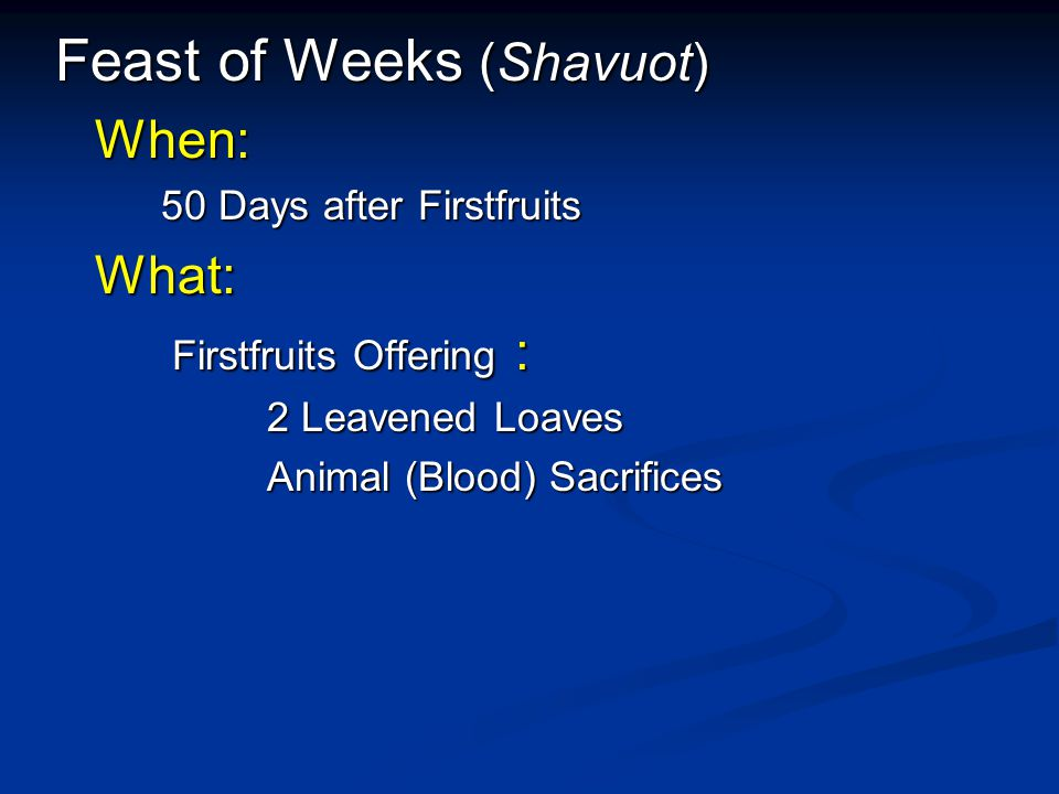 Feast of Weeks (Shavuot) When: 50 Days after Firstfruits What: What: Firstfruits Offering : Firstfruits Offering : 2 Leavened Loaves Animal (Blood) Sacrifices