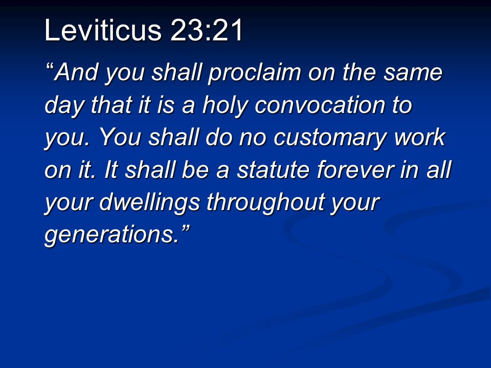 "Leviticus 23:21 ""And you shall proclaim on the same day that it is a holy convocation to you. You shall do no customary work on it. It shall be a stat"