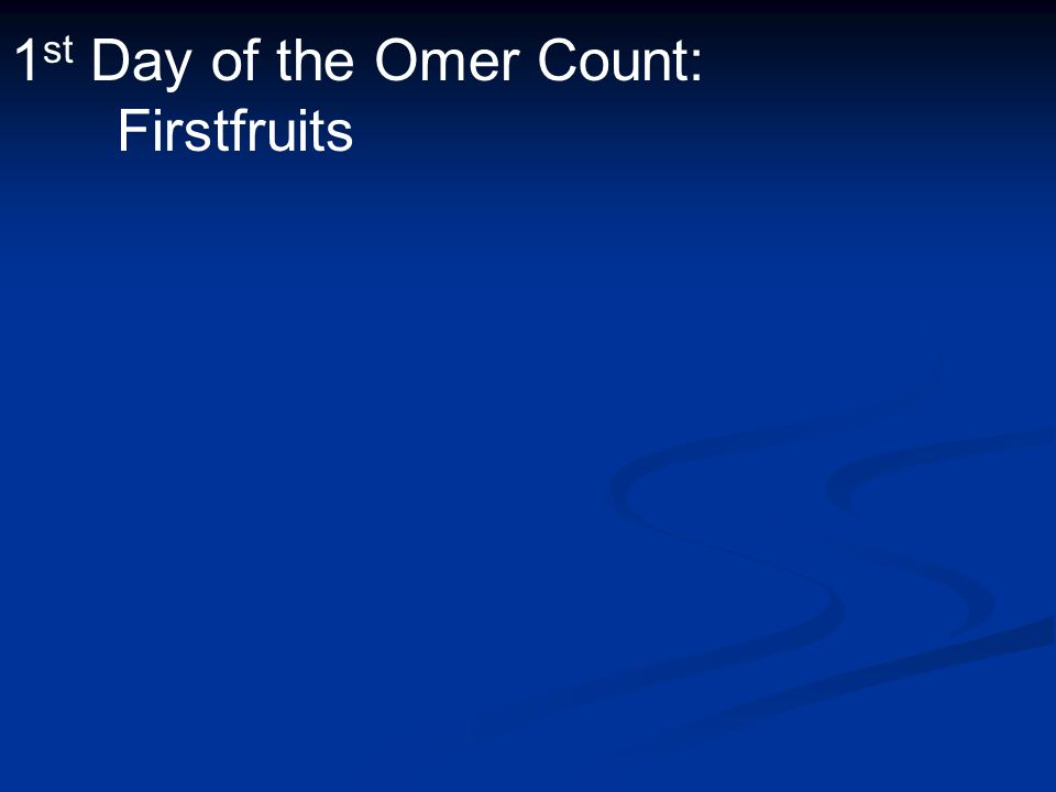 1 st Day of the Omer Count: Firstfruits