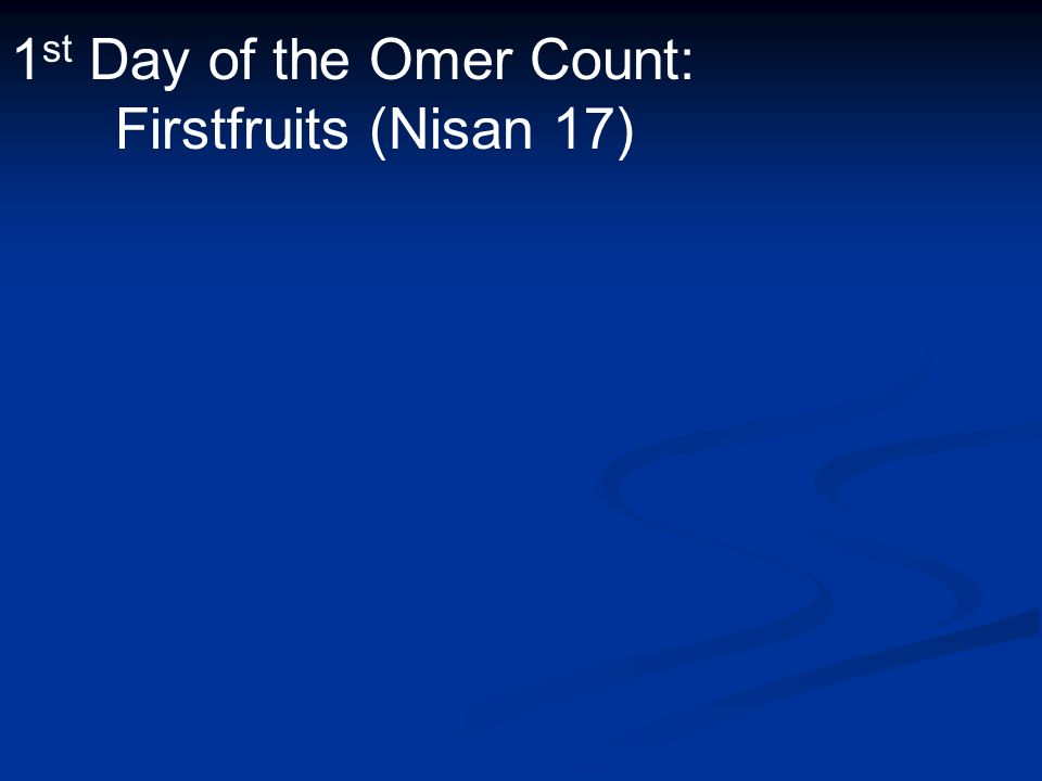 1 st Day of the Omer Count: Firstfruits (Nisan 17)