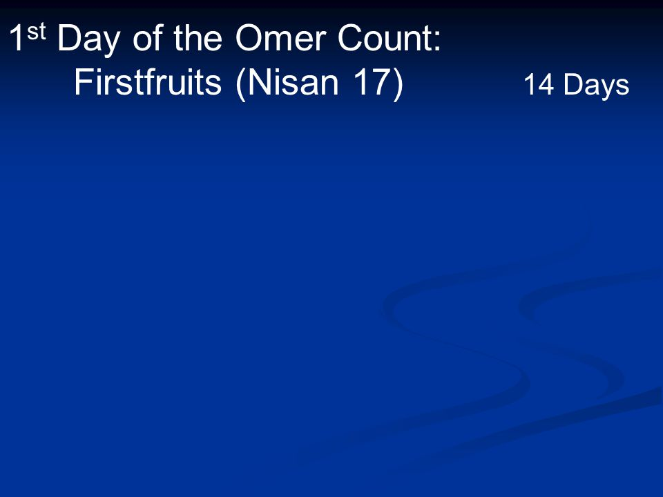 1 st Day of the Omer Count: Firstfruits (Nisan 17) 14 Days
