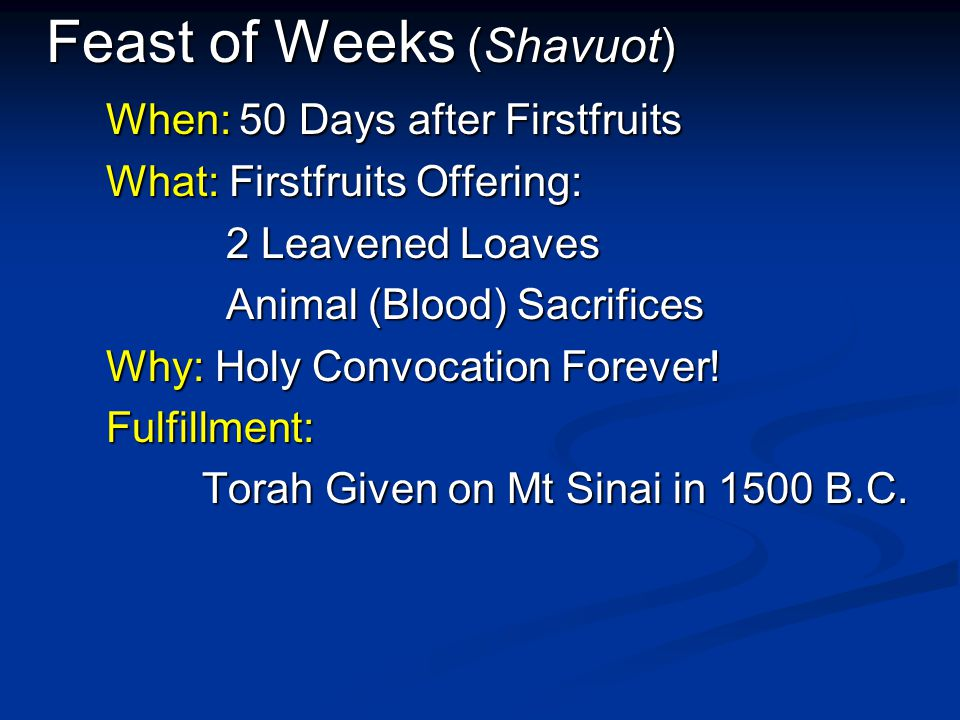 Feast of Weeks (Shavuot) When: 50 Days after Firstfruits What: Firstfruits Offering: What: Firstfruits Offering: 2 Leavened Loaves 2 Leavened Loaves Animal (Blood) Sacrifices Animal (Blood) Sacrifices Why: Holy Convocation Forever.