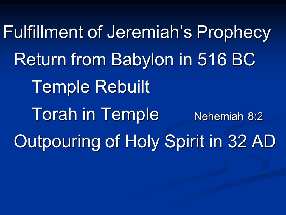 Fulfillment of Jeremiah's Prophecy Return from Babylon in 516 BC Temple Rebuilt Torah in Temple Nehemiah 8:2 Outpouring of Holy Spirit in 32 AD