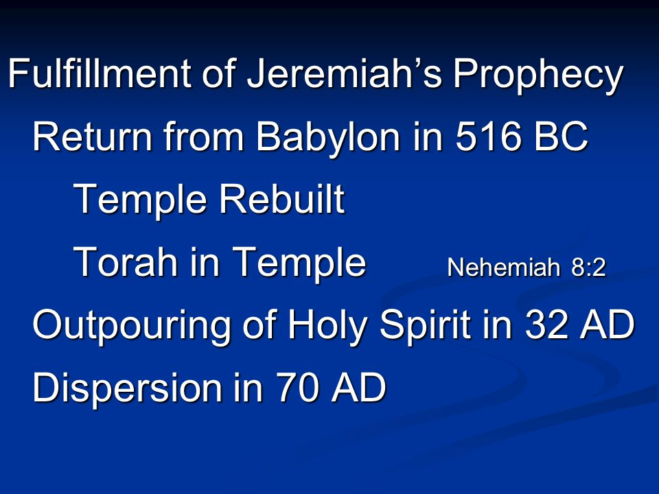 Fulfillment of Jeremiah's Prophecy Return from Babylon in 516 BC Temple Rebuilt Torah in Temple Nehemiah 8:2 Outpouring of Holy Spirit in 32 AD Dispersion in 70 AD