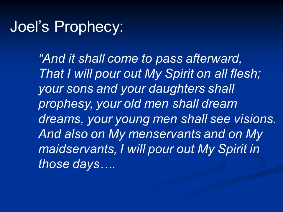 Joel's Prophecy: And it shall come to pass afterward, That I will pour out My Spirit on all flesh; your sons and your daughters shall prophesy, your old men shall dream dreams, your young men shall see visions.
