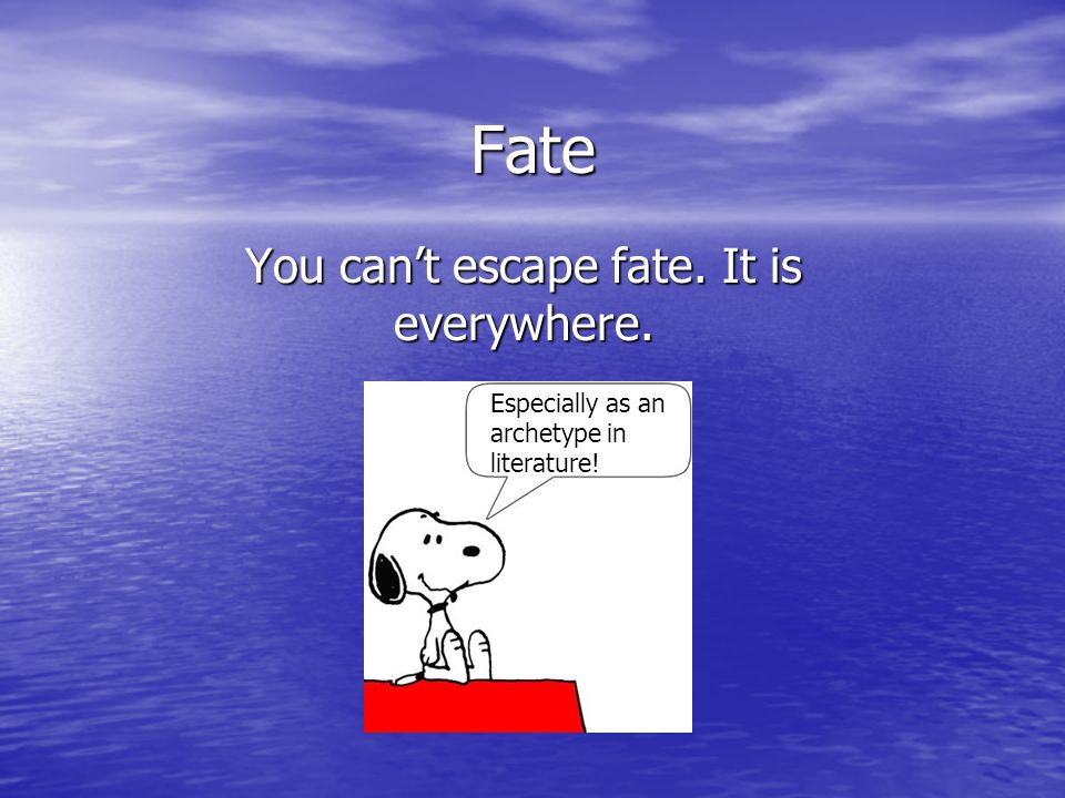 Fate You can't escape fate. It is everywhere. Especially as an archetype in literature!