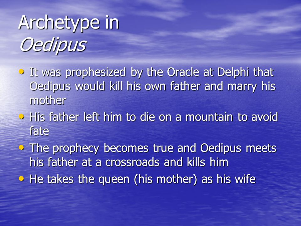 Archetype in Oedipus It was prophesized by the Oracle at Delphi that Oedipus would kill his own father and marry his mother It was prophesized by the Oracle at Delphi that Oedipus would kill his own father and marry his mother His father left him to die on a mountain to avoid fate His father left him to die on a mountain to avoid fate The prophecy becomes true and Oedipus meets his father at a crossroads and kills him The prophecy becomes true and Oedipus meets his father at a crossroads and kills him He takes the queen (his mother) as his wife He takes the queen (his mother) as his wife