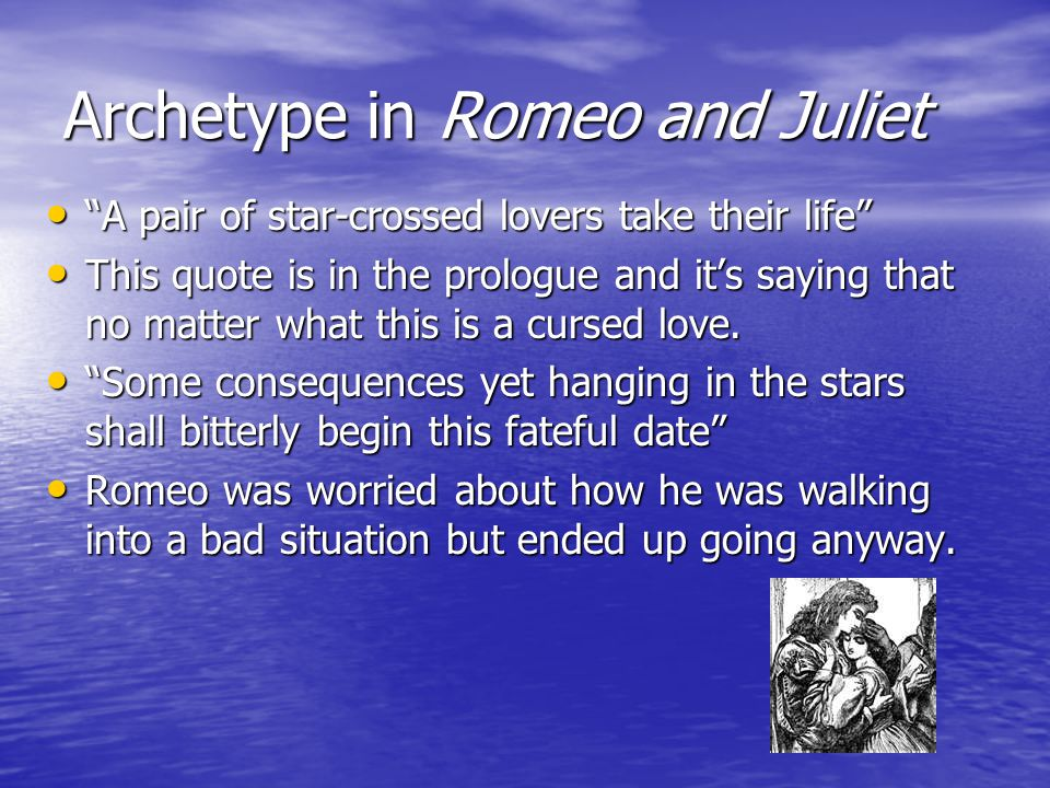 Archetype in Romeo and Juliet A pair of star-crossed lovers take their life A pair of star-crossed lovers take their life This quote is in the prologue and it's saying that no matter what this is a cursed love.