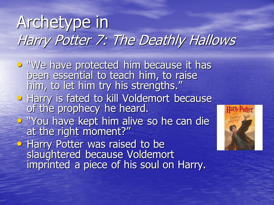 Archetype in Harry Potter 7: The Deathly Hallows We have protected him because it has been essential to teach him, to raise him, to let him try his strengths. We have protected him because it has been essential to teach him, to raise him, to let him try his strengths. Harry is fated to kill Voldemort because of the prophecy he heard.