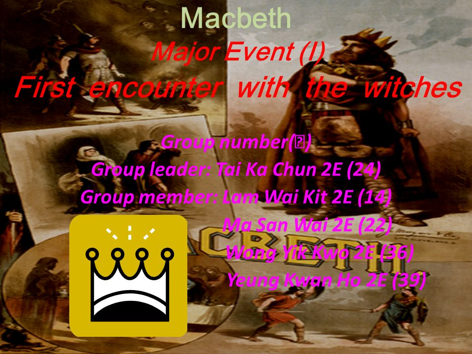 Macbeth Major Event (I) First encounter with the witches Group number( Ⅳ ) Group leader: Tai Ka Chun 2E (24) Group member: Lam Wai Kit 2E (14) Ma San
