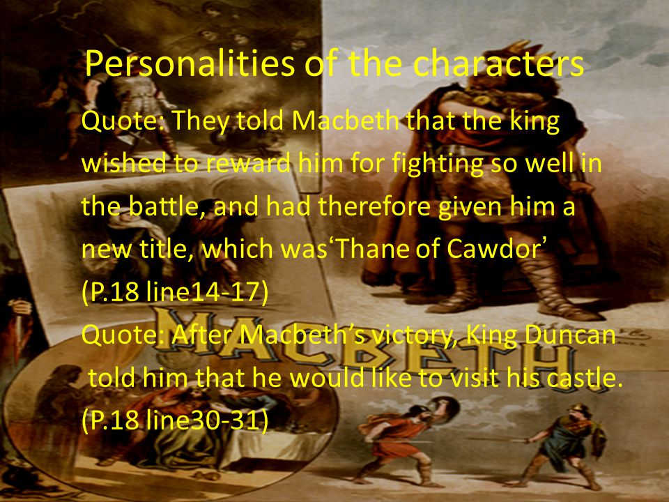 Personalities of the characters Quote: They told Macbeth that the king wished to reward him for fighting so well in the battle, and had therefore given him a new title, which was'Thane of Cawdor' (P.18 line14-17) Quote: After Macbeth's victory, King Duncan told him that he would like to visit his castle.