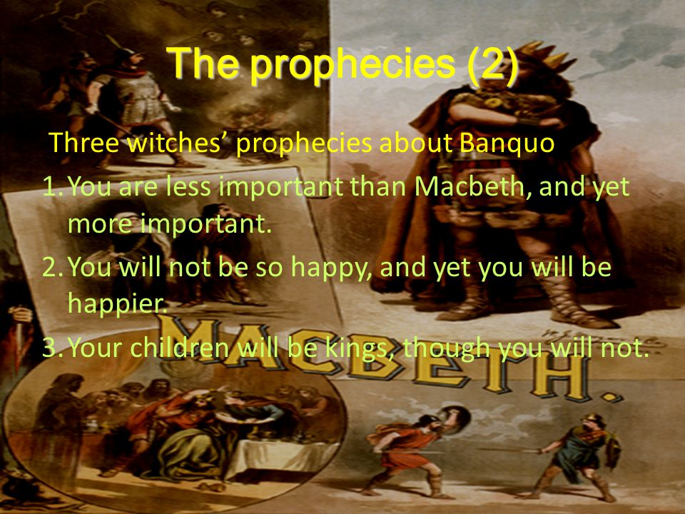 The prophecies (2) Three witches' prophecies about Banquo 1.You are less important than Macbeth, and yet more important.