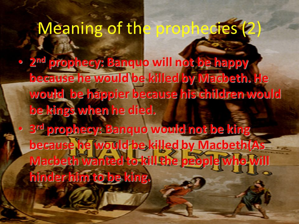 Meaning of the prophecies (2) 2nd prophecy: Banquo will not be happy because he would be killed by Macbeth.