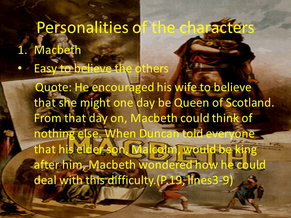 Personalities of the characters 1.Macbeth Easy to believe the others Quote: He encouraged his wife to believe that she might one day be Queen of Scotland.