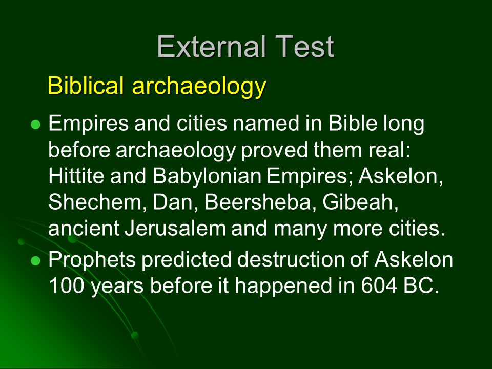 External Test Empires and cities named in Bible long before archaeology proved them real: Hittite and Babylonian Empires; Askelon, Shechem, Dan, Beersheba, Gibeah, ancient Jerusalem and many more cities.