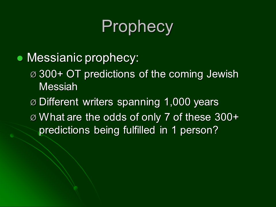 Prophecy Messianic prophecy: Messianic prophecy: Ø 300+ OT predictions of the coming Jewish Messiah Ø Different writers spanning 1,000 years Ø What are the odds of only 7 of these 300+ predictions being fulfilled in 1 person