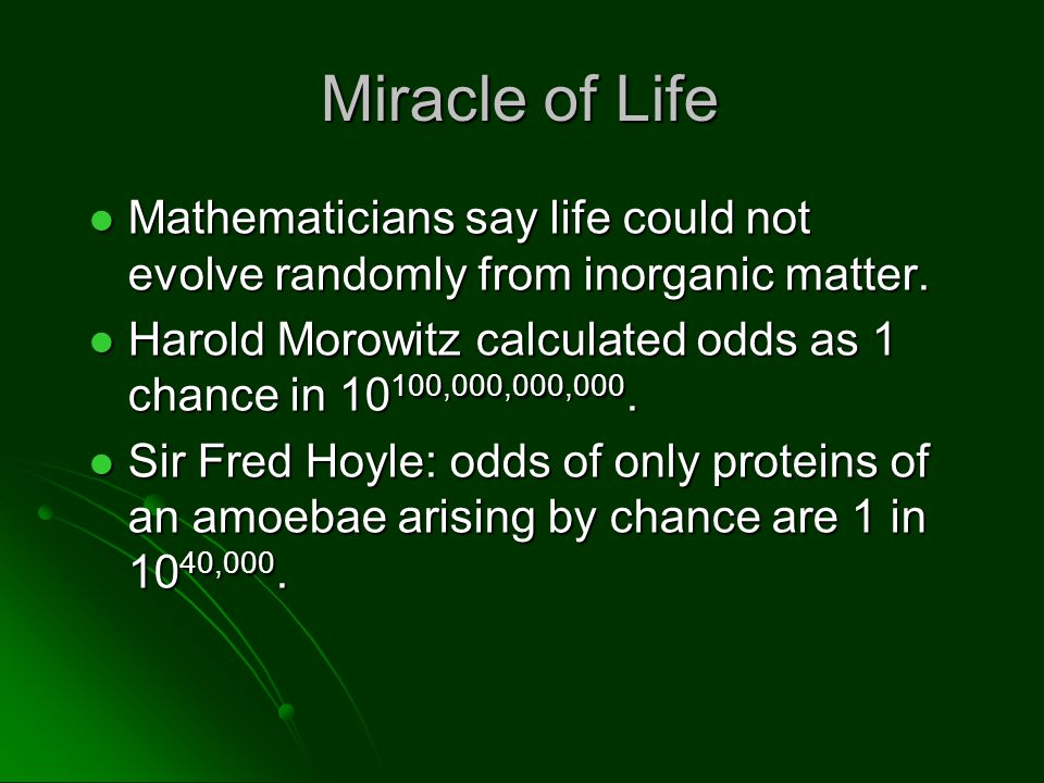 Miracle of Life Mathematicians say life could not evolve randomly from inorganic matter. Mathematicians say life could not evolve randomly from inorga
