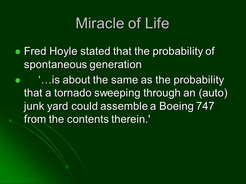 Miracle of Life Fred Hoyle stated that the probability of spontaneous generation Fred Hoyle stated that the probability of spontaneous generation '…is about the same as the probability that a tornado sweeping through an (auto) junk yard could assemble a Boeing 747 from the contents therein. '…is about the same as the probability that a tornado sweeping through an (auto) junk yard could assemble a Boeing 747 from the contents therein.