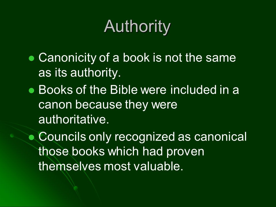 Authority Canonicity of a book is not the same as its authority. Books of the Bible were included in a canon because they were authoritative. Councils