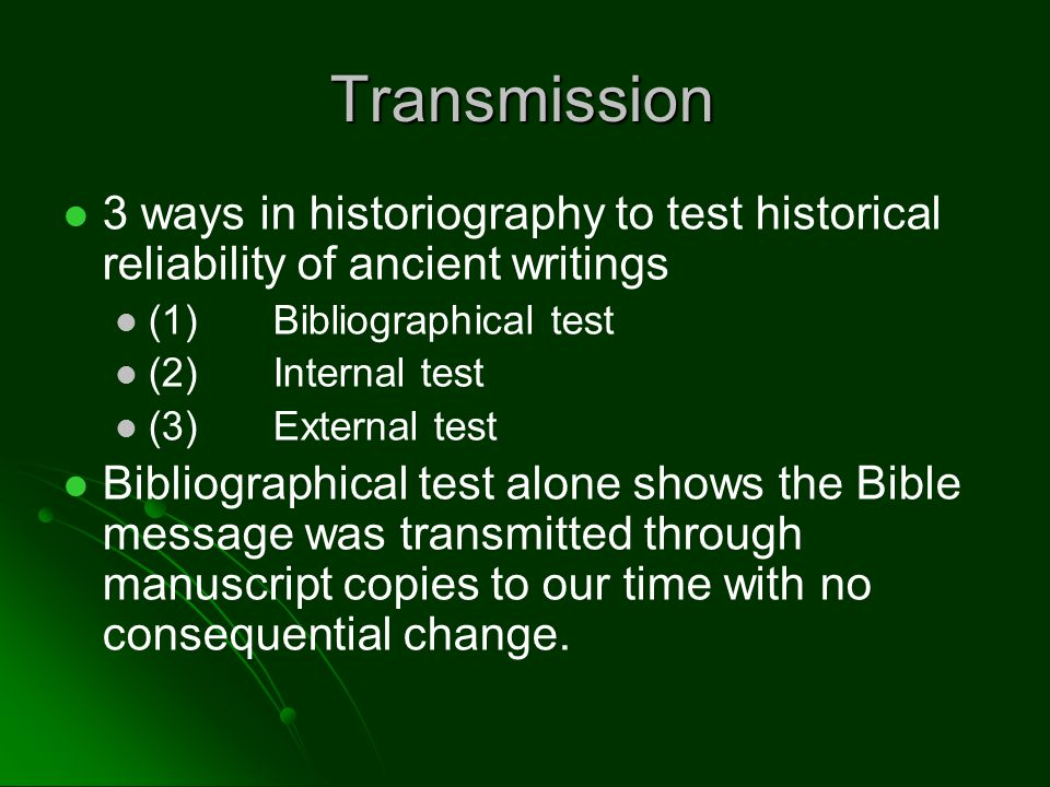 Transmission 3 ways in historiography to test historical reliability of ancient writings (1)Bibliographical test (2)Internal test (3)External test Bibliographical test alone shows the Bible message was transmitted through manuscript copies to our time with no consequential change.